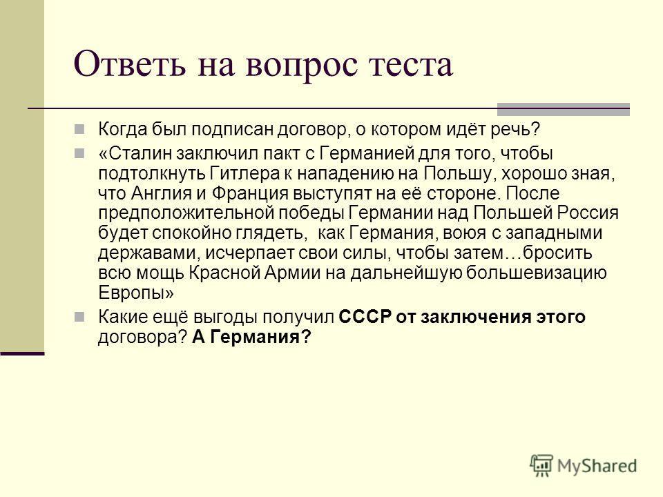 Ответь на вопрос теста Когда был подписан договор, о котором идёт речь? «Сталин заключил пакт с Германией для того, чтобы подтолкнуть Гитлера к нападению на Польшу, хорошо зная, что Англия и Франция выступят на её стороне. После предположительной поб