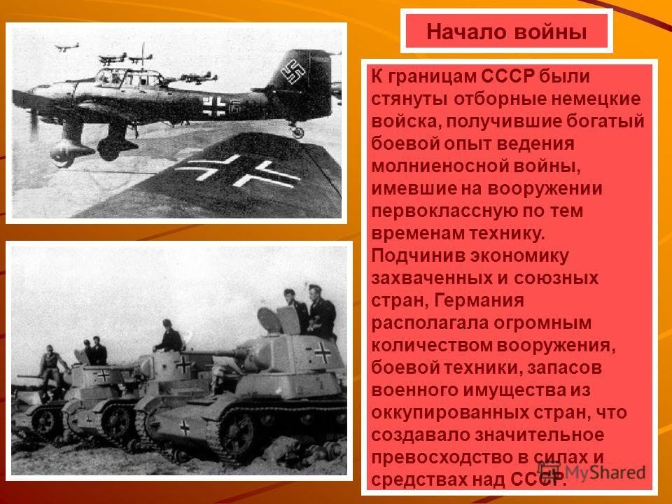 Начало войны К границам СССР были стянуты отборные немецкие войска, получившие богатый боевой опыт ведения молниеносной войны, имевшие на вооружении первоклассную по тем временам технику. Подчинив экономику захваченных и союзных стран, Германия распо