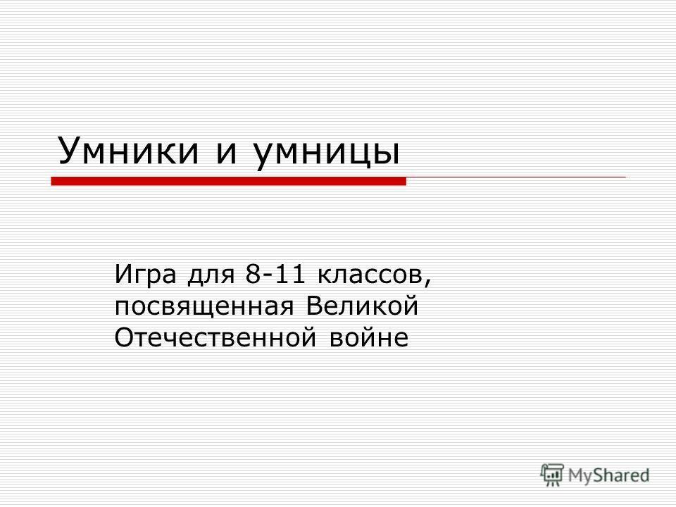 Умники и умницы Игра для 8-11 классов, посвященная Великой Отечественной войне