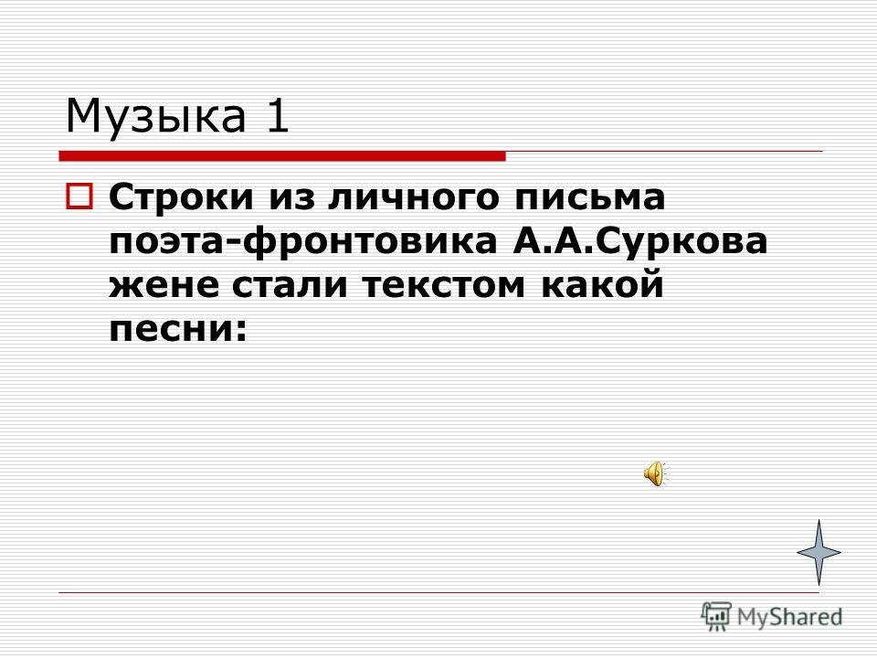 Музыка 1 Строки из личного письма поэта-фронтовика А.А.Суркова жене стали текстом какой песни: