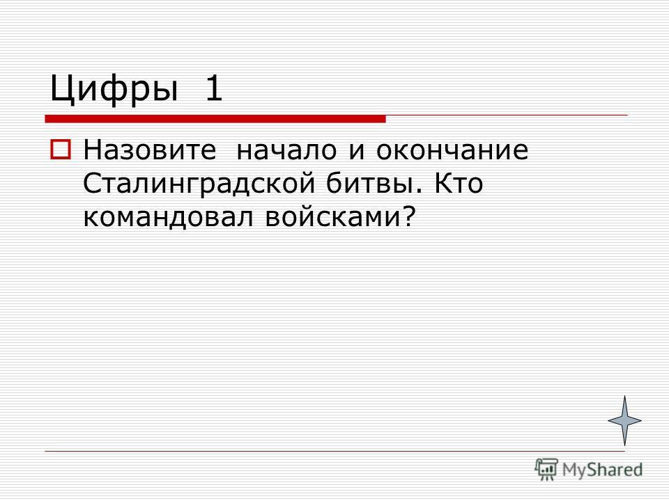 Цифры 1 Назовите начало и окончание Сталинградской битвы. Кто командовал войсками?
