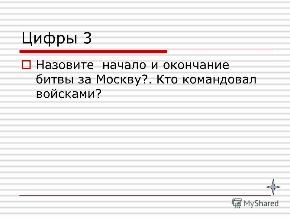 Цифры 3 Назовите начало и окончание битвы за Москву?. Кто командовал войсками?