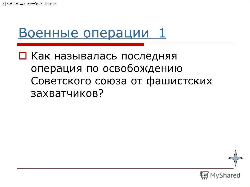Военные операции 1 Как называлась последняя операция по освобождению Советского союза от фашистских захватчиков?