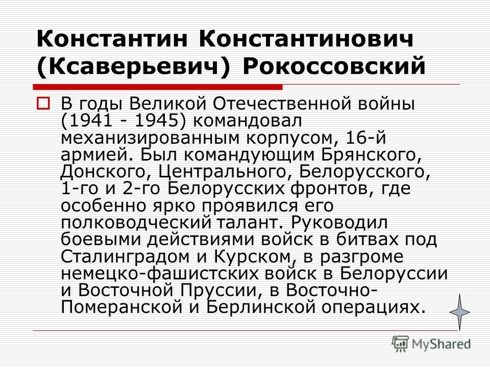 Константин Константинович (Ксаверьевич) Рокоссовский В годы Великой Отечественной войны (1941 - 1945) командовал механизированным корпусом, 16-й армией. Был командующим Брянского, Донского, Центрального, Белорусского, 1-го и 2-го Белорусских фронтов,