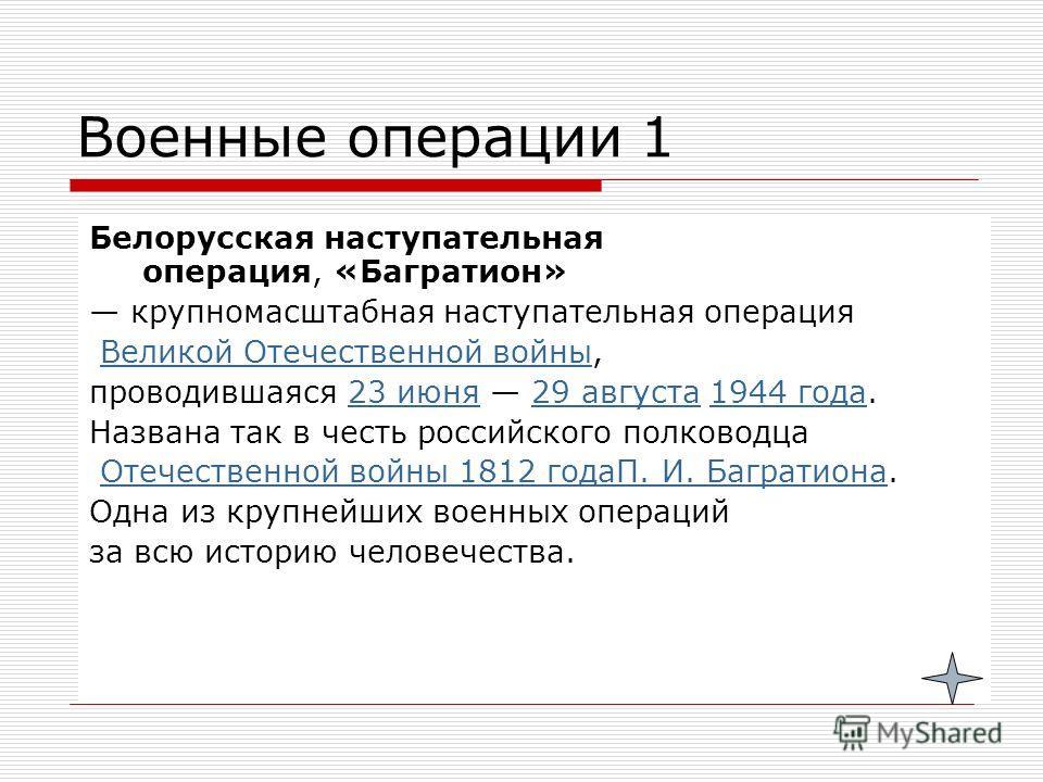 Военные операции 1 Белорусская наступательная операция, «Багратион» крупномасштабная наступательная операция Великой Отечественной войны,Великой Отечественной войны проводившаяся 23 июня 29 августа 1944 года.23 июня 29 августа 1944 года Названа так в