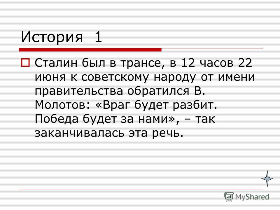 История 1 Сталин был в трансе, в 12 часов 22 июня к советскому народу от имени правительства обратился В. Молотов: «Враг будет разбит. Победа будет за нами», – так заканчивалась эта речь.
