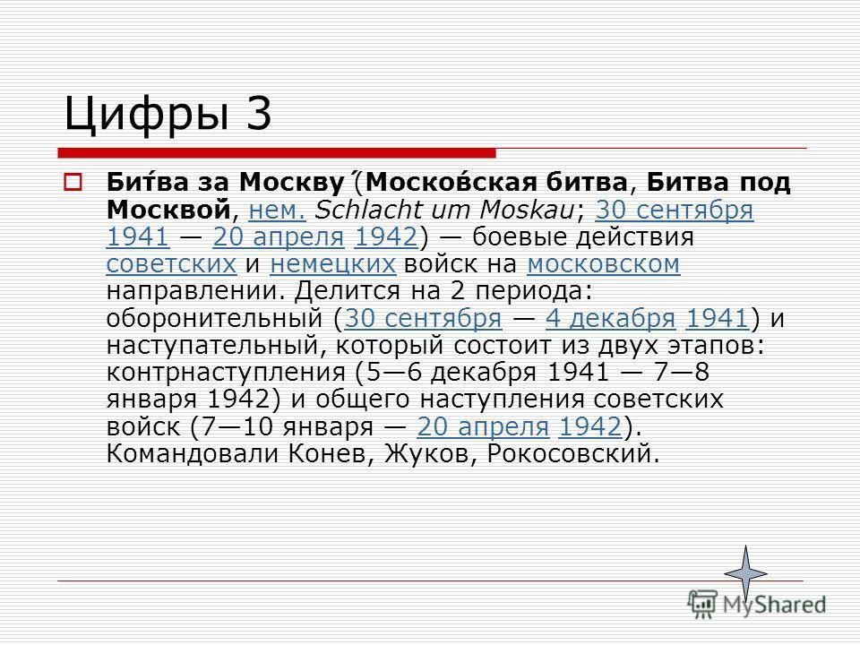 Цифры 3 Би́тва за Москву́ (Моско́вская битва, Битва под Москво́й, нем. Schlacht um Moskau; 30 сентября 1941 20 апреля 1942) боевые действия советских и немецких войск на московском направлении. Делится на 2 периода: оборонительный (30 сентября 4 дека