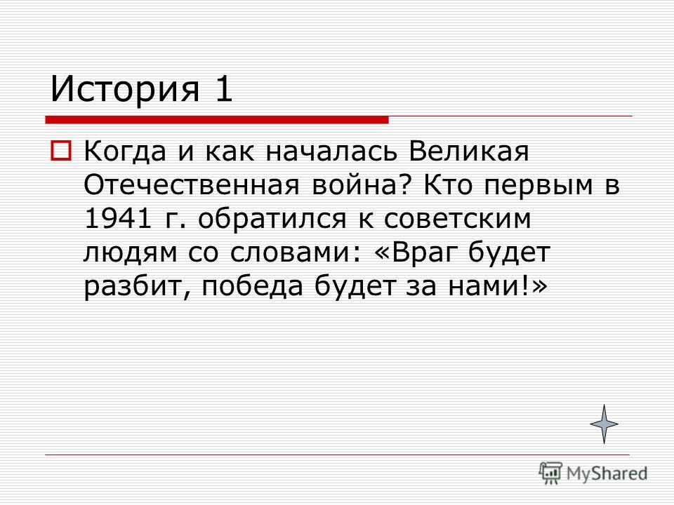 История 1 Когда и как началась Великая Отечественная война? Кто первым в 1941 г. обратился к советским людям со словами: «Враг будет разбит, победа будет за нами!»