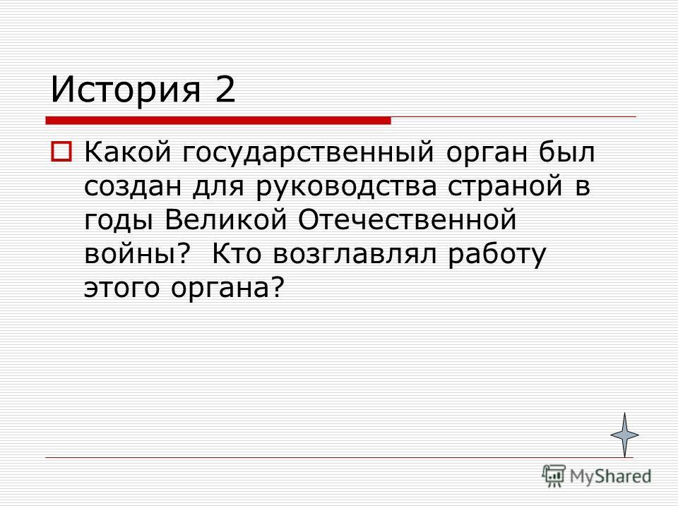 История 2 Какой государственный орган был создан для руководства страной в годы Великой Отечественной войны? Кто возглавлял работу этого органа?