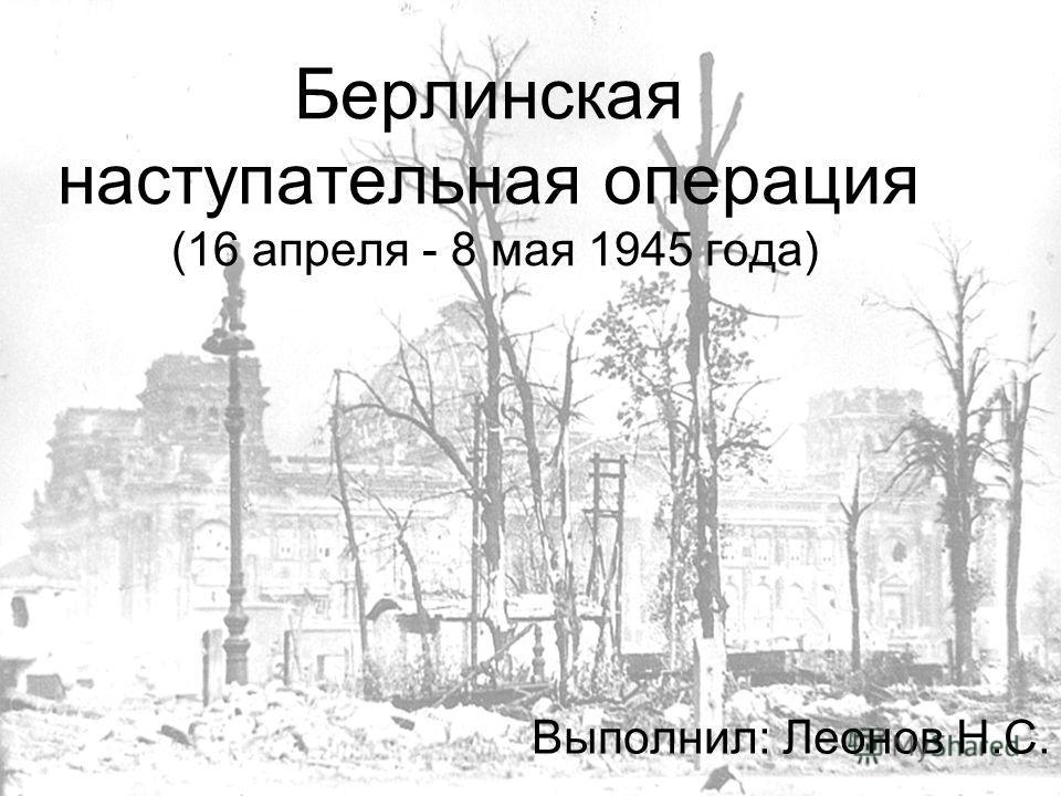Берлинская наступательная операция (16 апреля - 8 мая 1945 года) Выполнил: Леонов Н.С.