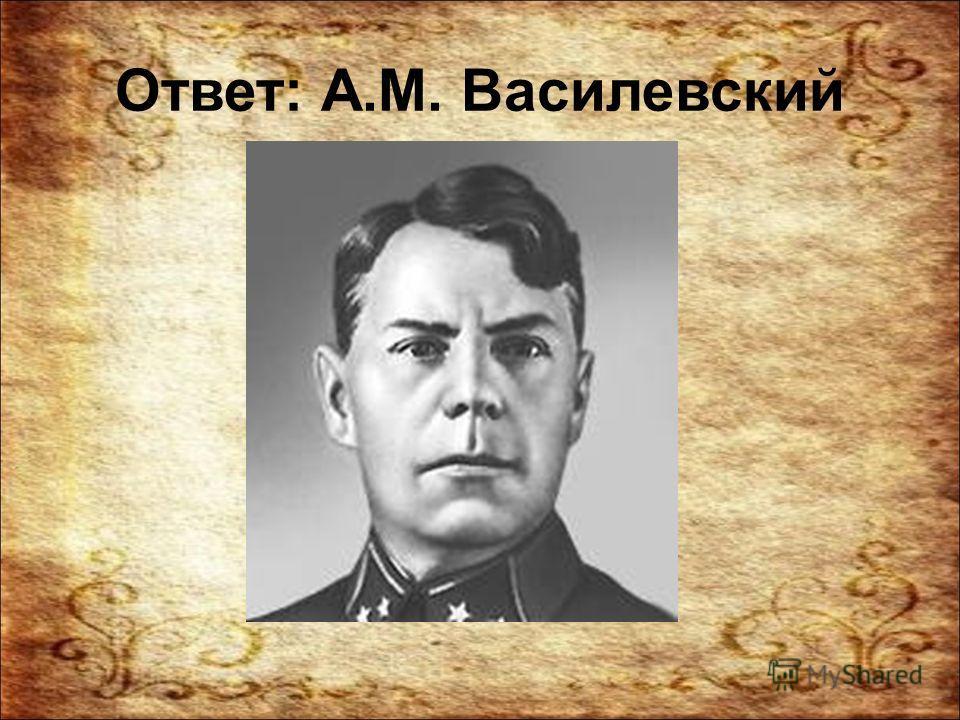 Ответ: А.М. Василевский