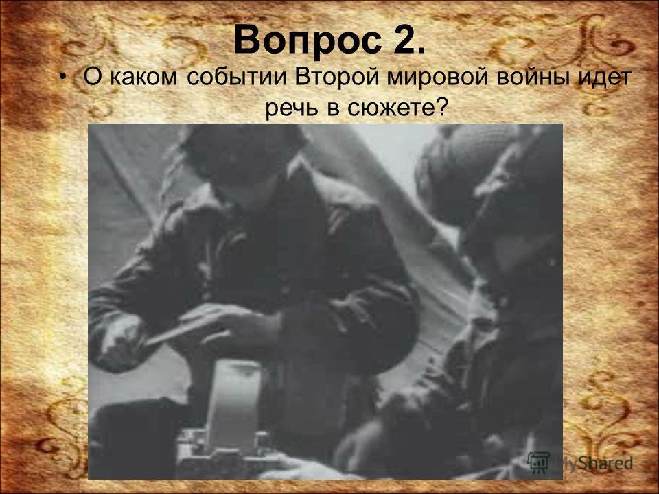 Вопрос 2. О каком событии Второй мировой войны идет речь в сюжете?