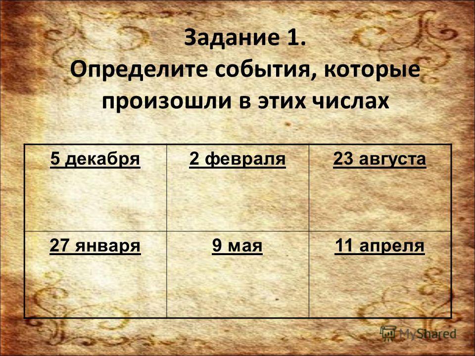 Задание 1. Определите события, которые произошли в этих числах 5 декабря 2 февраля 23 августа 27 января 9 мая 11 апреля