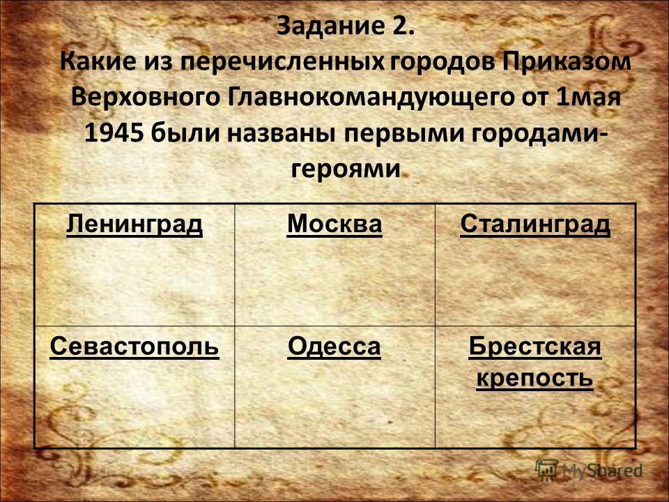 Задание 2. Какие из перечисленных городов Приказом Верховного Главнокомандующего от 1 мая 1945 были названы первыми городами- героями Ленинград МоскваСталинград Севастополь ОдессаБрестская крепость