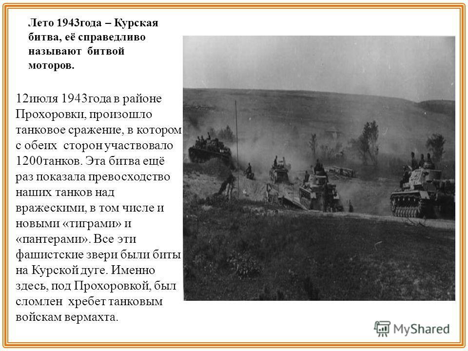 Лето 1943 года – Курская битва, её справедливо называют битвой моторов. 12 июля 1943 года в районе Прохоровки, произошло танковое сражение, в котором с обеих сторон участвовало 1200 танков. Эта битва ещё раз показала превосходство наших танков над вр