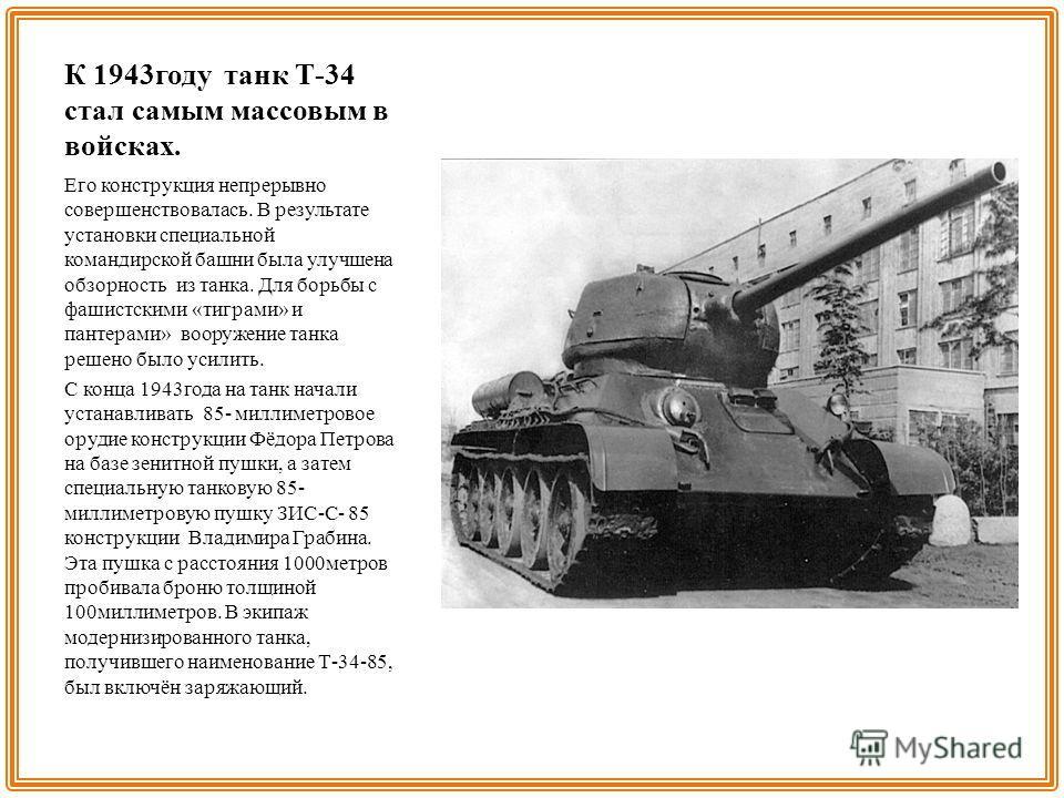 К 1943 году танк Т-34 стал самым массовым в войсках. Его конструкция непрерывно совершенствовалась. В результате установки специальной командирской башни была улучшена обзорность из танка. Для борьбы с фашистскими «тиграми» и пантерами» вооружение та