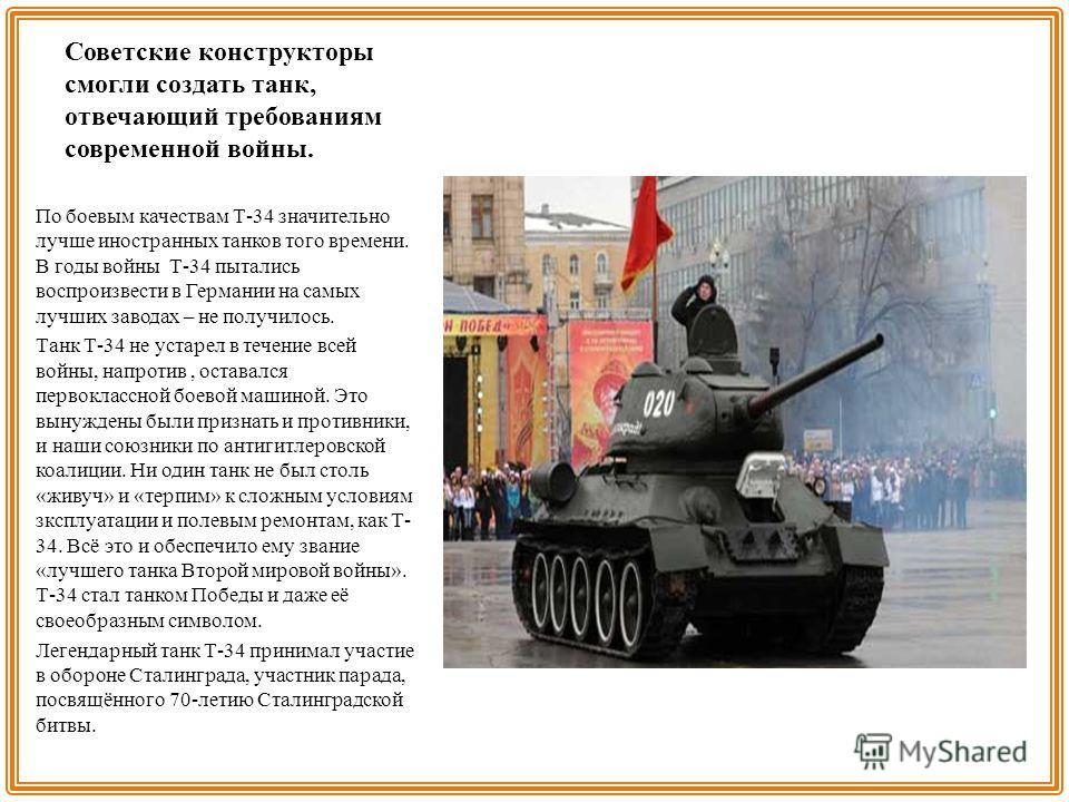 Советские конструкторы смогли создать танк, отвечающий требованиям современной войны. По боевым качествам Т-34 значительно лучше иностранных танков того времени. В годы войны Т-34 пытались воспроизвести в Германии на самых лучших заводах – не получил