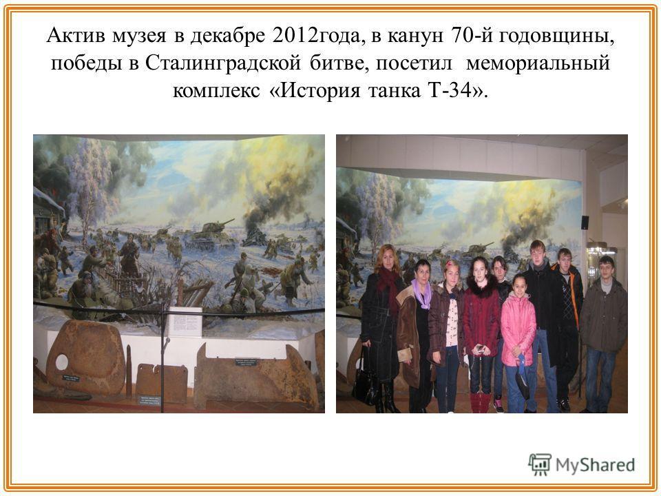 Актив музея в декабре 2012 года, в канун 70-й годовщины, победы в Сталинградской битве, посетил мемориальный комплекс «История танка Т-34».