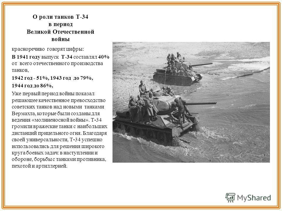 О роли танков Т-34 в период Великой Отечественной войны красноречиво говорят цифры: В 1941 году выпуск Т-34 составлял 40% от всего отечественного производства танков, 1942 год - 51%, 1943 год до 79%, 1944 год до 86%, Уже первый период войны показал р