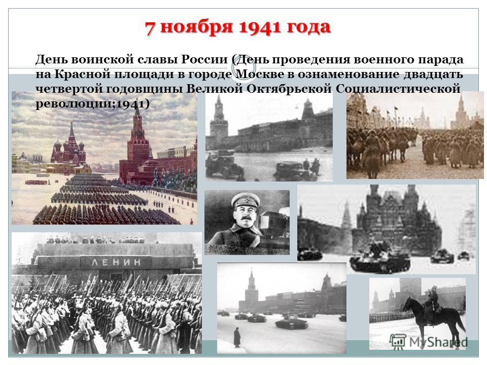 7 ноября 1941 года День воинской славы России (День проведения военного парада на Красной площади в городе Москве в ознаменование двадцать четвертой годовщины Великой Октябрьской Социалистической революции;1941)