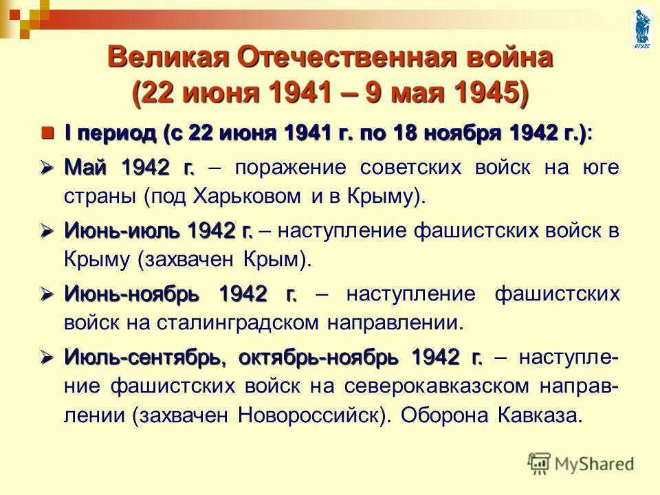 Великая Отечественная война (22 июня 1941 – 9 мая 1945) I период (с 22 июня 1941 г. по 18 ноября 1942 г.) I период (с 22 июня 1941 г. по 18 ноября 1942 г.): Май 1942 г. Май 1942 г. – поражение советских войск на юге страны (под Харьковом и в Крыму).