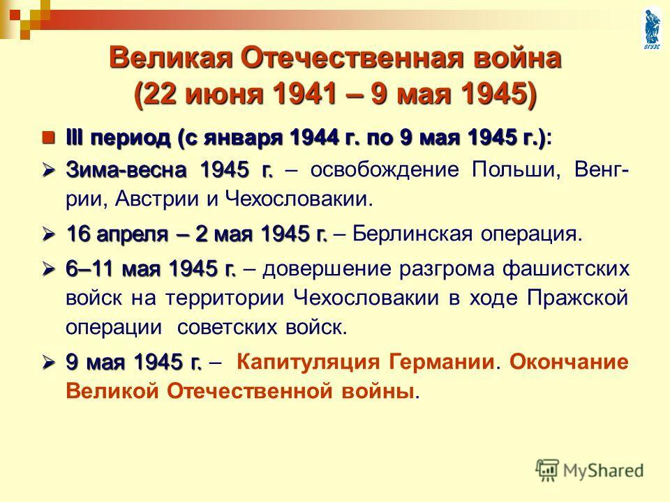 III период (с января 1944 г. по 9 мая 1945 г.) III период (с января 1944 г. по 9 мая 1945 г.): Великая Отечественная война (22 июня 1941 – 9 мая 1945) Зима-весна 1945 г. Зима-весна 1945 г. – освобождение Польши, Венг- рии, Австрии и Чехословакии. 16