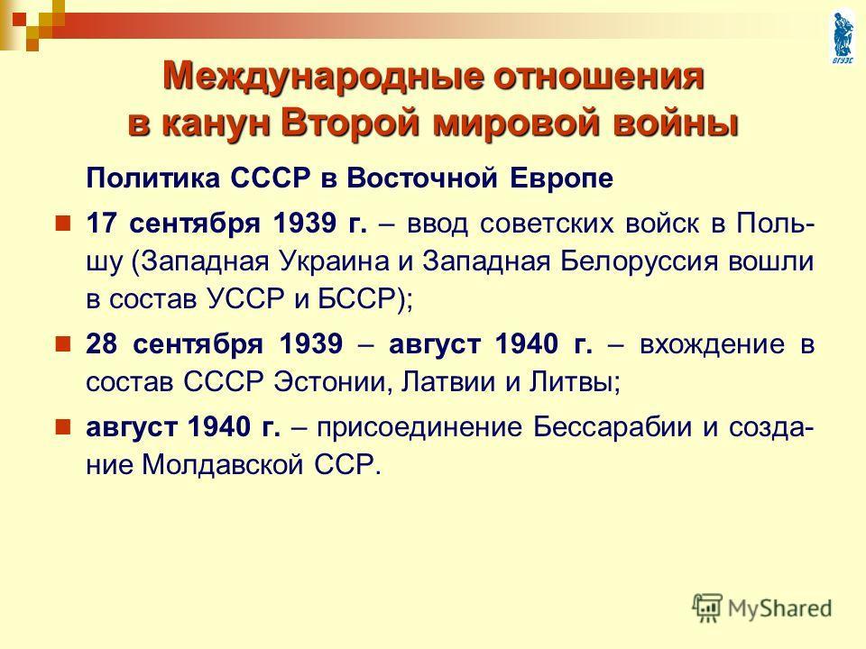 Политика СССР в Восточной Европе 17 сентября 1939 г. – ввод советских войск в Поль- шу (Западная Украина и Западная Белоруссия вошли в состав УССР и БССР); 28 сентября 1939 – август 1940 г. – вхождение в состав СССР Эстонии, Латвии и Литвы; август 19