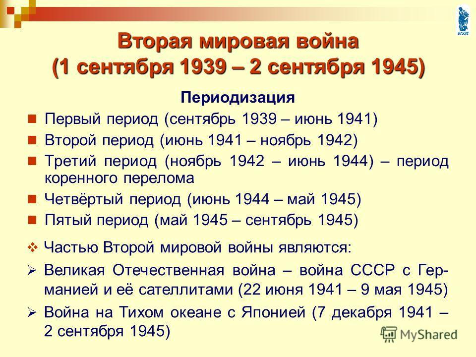 Вторая мировая война (1 сентября 1939 – 2 сентября 1945) Первый период (сентябрь 1939 – июнь 1941) Второй период (июнь 1941 – ноябрь 1942) Третий период (ноябрь 1942 – июнь 1944) – период коренного перелома Четвёртый период (июнь 1944 – май 1945) Пят