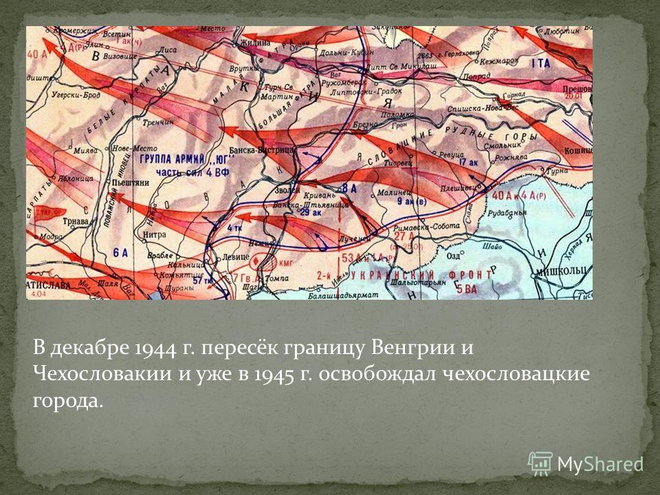 В декабре 1944 г. пересёк границу Венгрии и Чехословакии и уже в 1945 г. освобождал чехословацкие города.