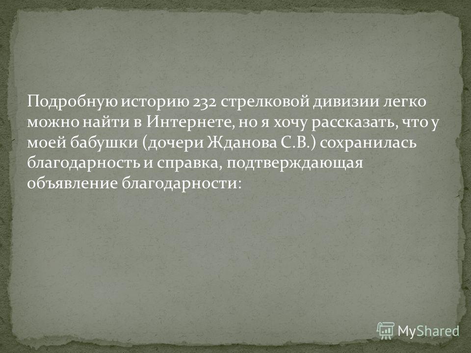 Подробную историю 232 стрелковой дивизии легко можно найти в Интернете, но я хочу рассказать, что у моей бабушки (дочери Жданова С.В.) сохранилась благодарность и справка, подтверждающая объявление благодарности: