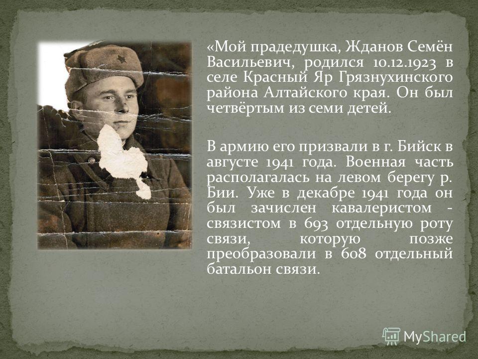 «Мой прадедушка, Жданов Семён Васильевич, родился 10.12.1923 в селе Красный Яр Грязнухинского района Алтайского края. Он был четвёртым из семи детей. В армию его призвали в г. Бийск в августе 1941 года. Военная часть располагалась на левом берегу р.