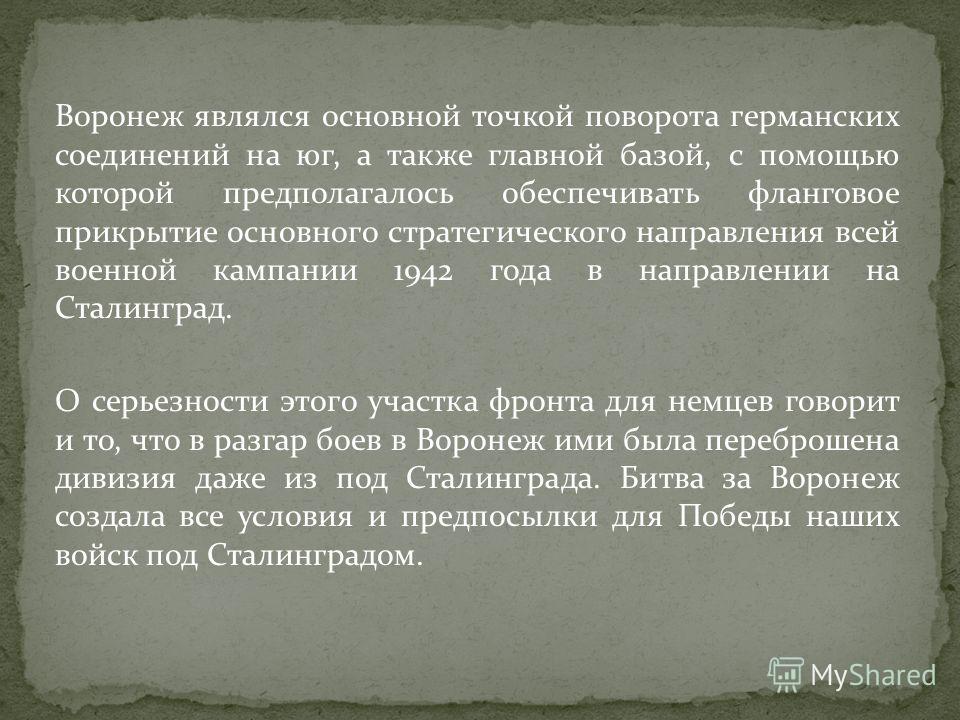 Воронеж являлся основной точкой поворота германских соединений на юг, а также главной базой, с помощью которой предполагалось обеспечивать фланговое прикрытие основного стратегического направления всей военной кампании 1942 года в направлении на Стал