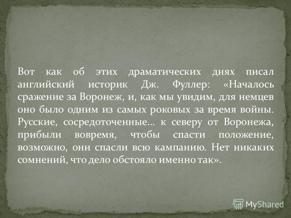 Вот как об этих драматических днях писал английский историк Дж. Фуллер: «Началось сражение за Воронеж, и, как мы увидим, для немцев оно было одним из самых роковых за время войны. Русские, сосредоточенные... к северу от Воронежа, прибыли вовремя, что