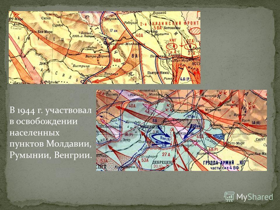 В 1944 г. участвовал в освобождении населенных пунктов Молдавии, Румынии, Венгрии.