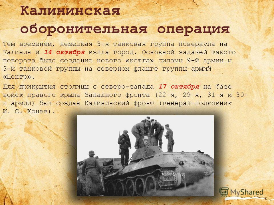 Калининская оборонительная операция Тем временем, немецкая 3-я танковая группа повернула на Калинин и 14 октября взяла город. Основной задачей такого поворота было создание нового «котла» силами 9-й армии и 3-й танковой группы на северном фланге груп
