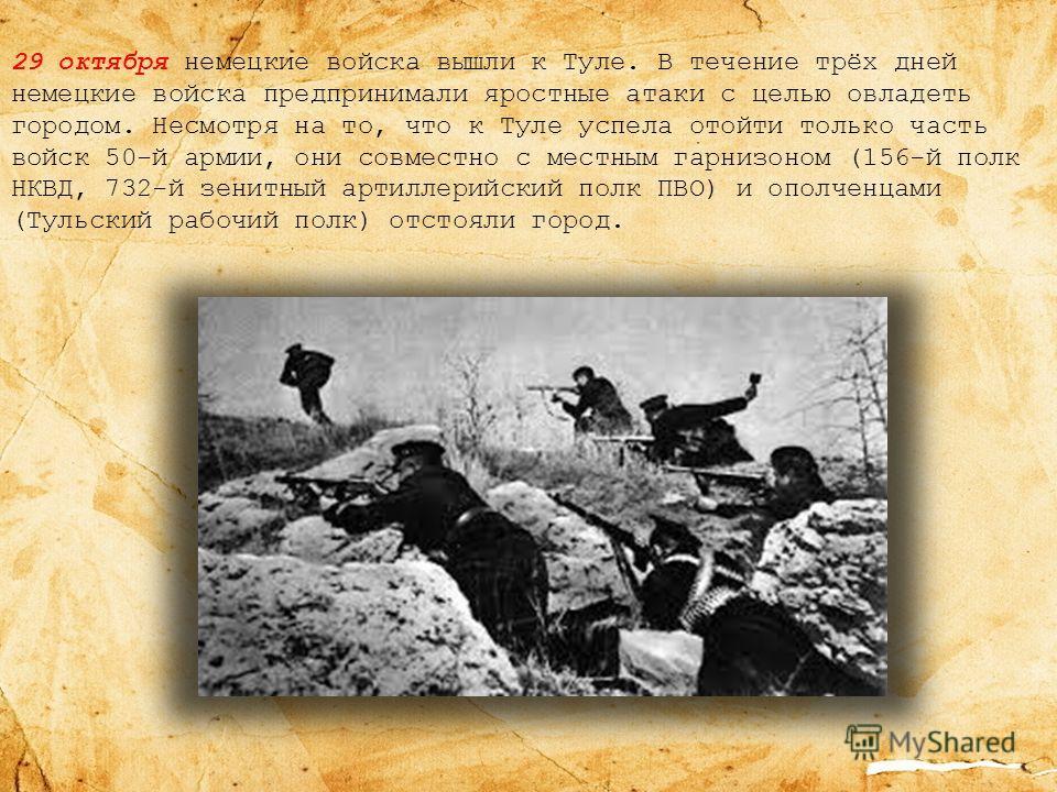 29 октября немецкие войска вышли к Туле. В течение трёх дней немецкие войска предпринимали яростные атаки с целью овладеть городом. Несмотря на то, что к Туле успела отойти только часть войск 50-й армии, они совместно с местным гарнизоном (156-й полк