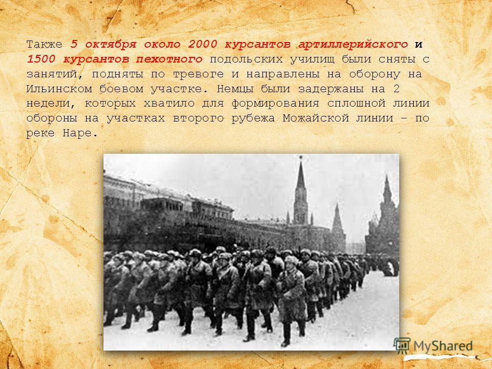 Также 5 октября около 2000 курсантов артиллерийского и 1500 курсантов пехотного подольских училищ были сняты с занятий, подняты по тревоге и направлены на оборону на Ильинском боевом участке. Немцы были задержаны на 2 недели, которых хватило для форм