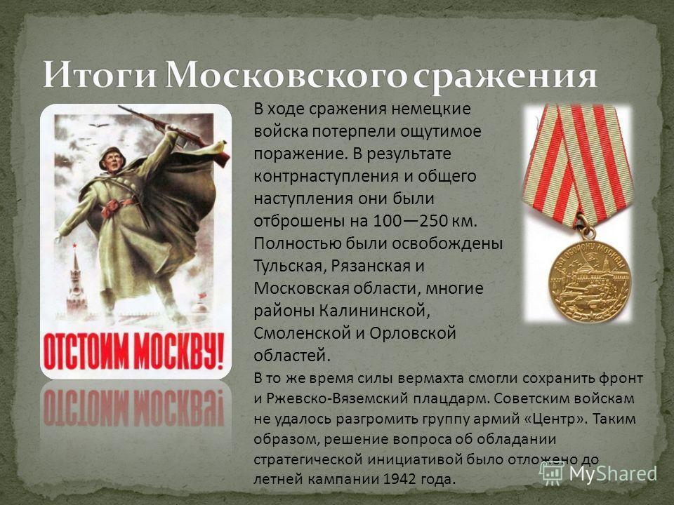 В ходе сражения немецкие войска потерпели ощутимое поражение. В результате контрнаступления и общего наступления они были отброшены на 100250 км. Полностью были освобождены Тульская, Рязанская и Московская области, многие районы Калининской, Смоленск