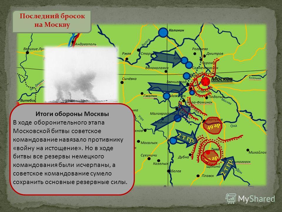 Последний бросок на Москву 49 ар. Итоги обороны Москвы В ходе оборонительного этапа Московской битвы советское командование навязало противнику «войну на истощение». Но в ходе битвы все резервы немецкого командования были исчерпаны, а советское коман