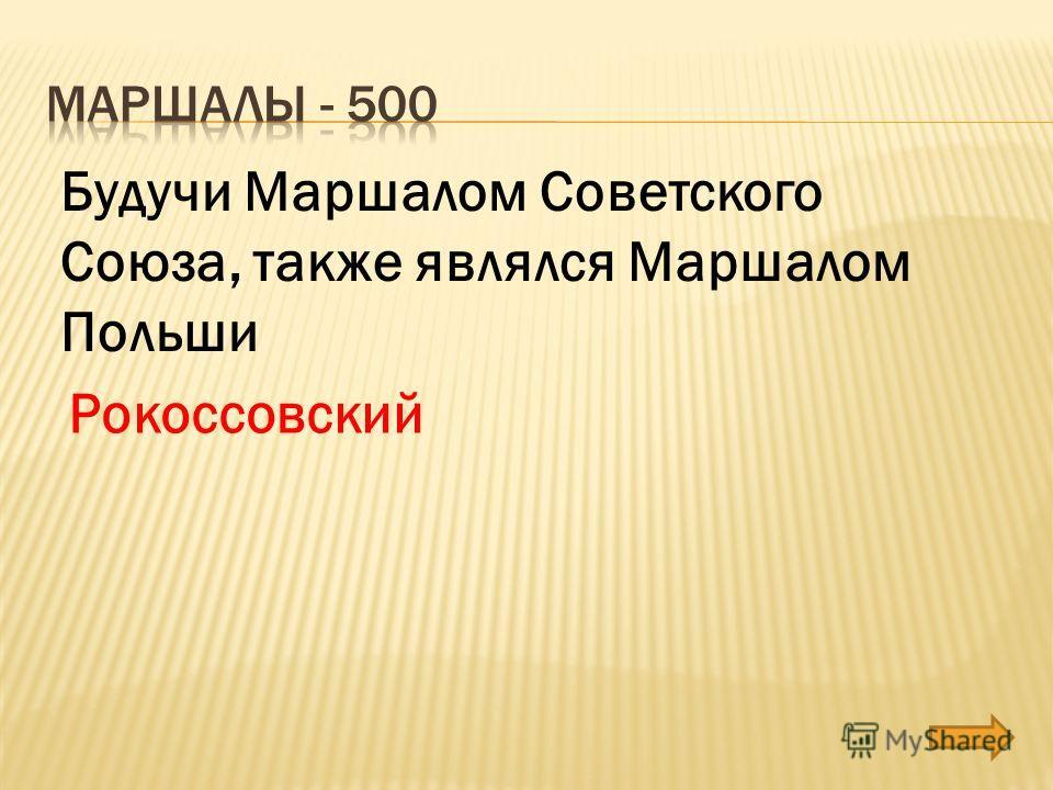 Будучи Маршалом Советского Союза, также являлся Маршалом Польши Рокоссовский