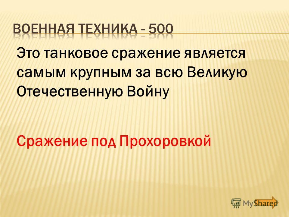 Это танковое сражение является самым крупным за всю Великую Отечественную Войну Сражение под Прохоровкой