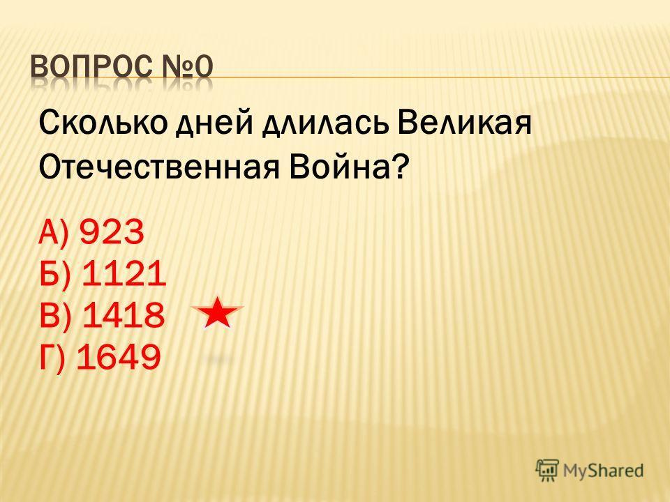 Сколько дней длилась Великая Отечественная Война? А) 923 Б) 1121 В) 1418 Г) 1649