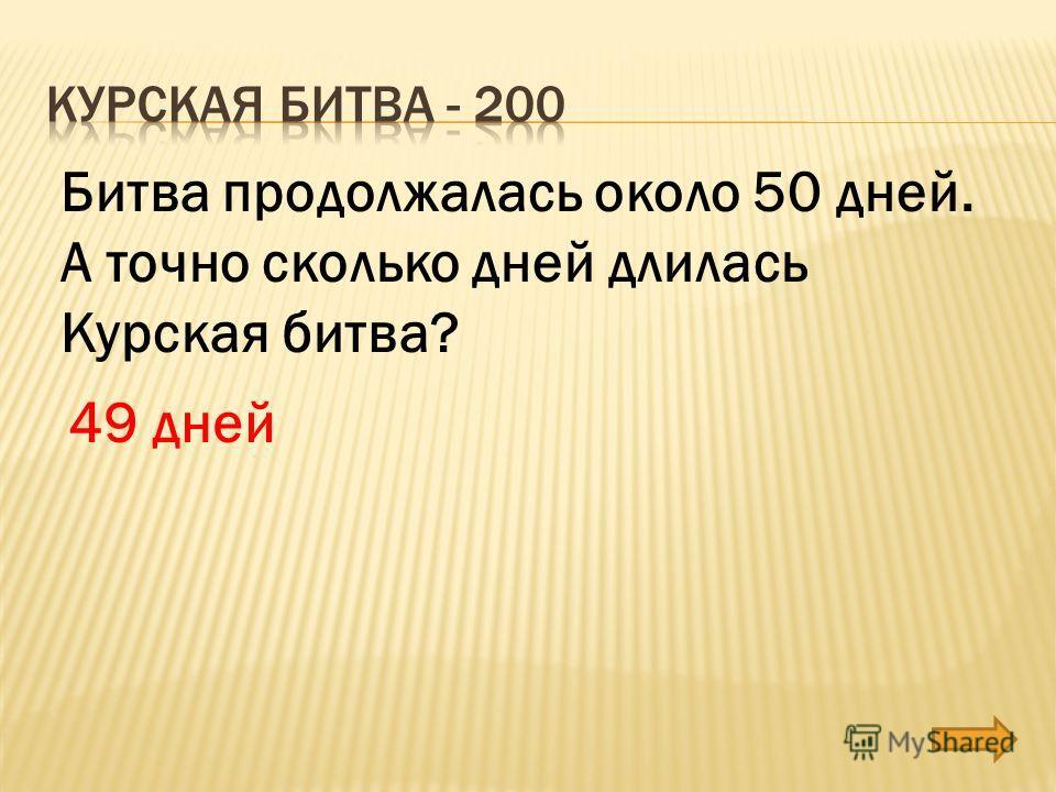 Битва продолжалась около 50 дней. А точно сколько дней длилась Курская битва? 49 дней