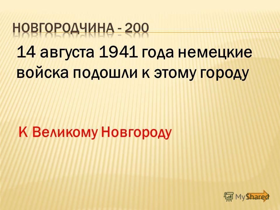 14 августа 1941 года немецкие войска подошли к этому городу К Великому Новгороду