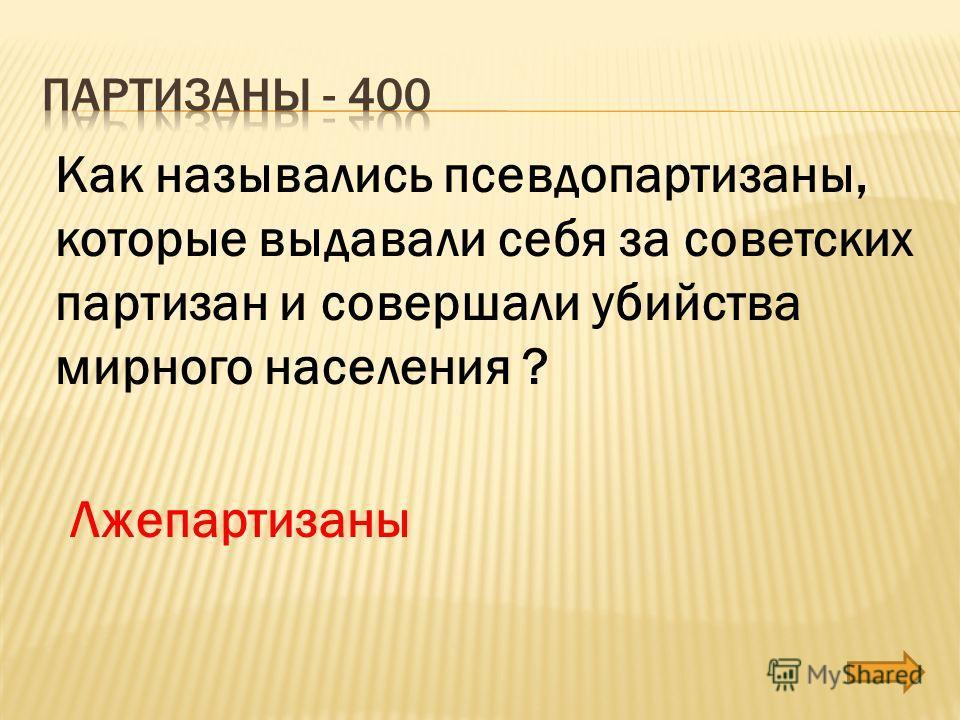 Как назывались псевдо партизаны, которые выдавали себя за советских партизан и совершали убийства мирного населения ? Лжепартизаны
