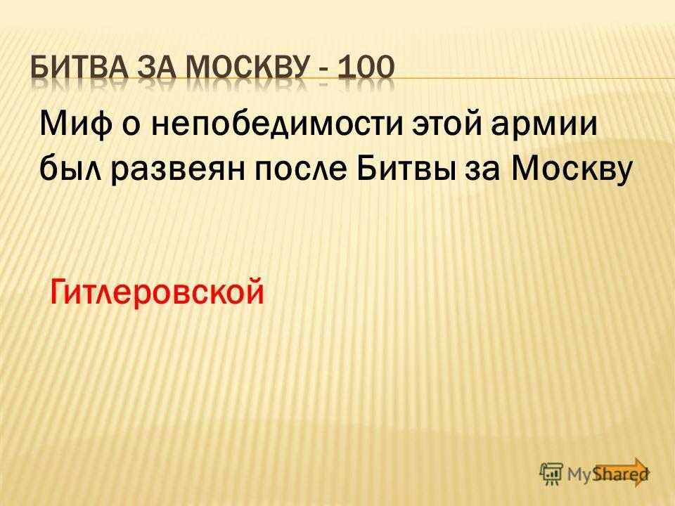 Миф о непобедимости этой армии был развеян после Битвы за Москву Гитлеровской