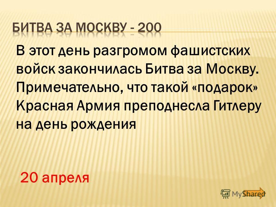 В этот день разгромом фашистских войск закончилась Битва за Москву. Примечательно, что такой «подарок» Красная Армия преподнесла Гитлеру на день рождения 20 апреля