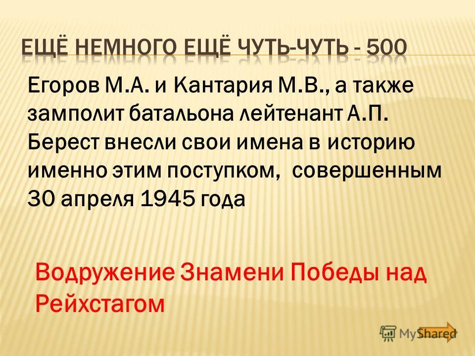 Егоров М.А. и Кантария М.В., а также замполит батальона лейтенант А.П. Берест внесли свои имена в историю именно этим поступком, совершенным 30 апреля 1945 года Водружение Знамени Победы над Рейхстагом