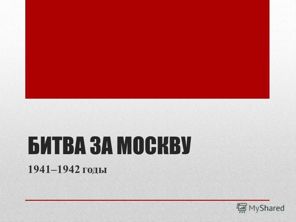 БИТВА ЗА МОСКВУ 1941–1942 годы
