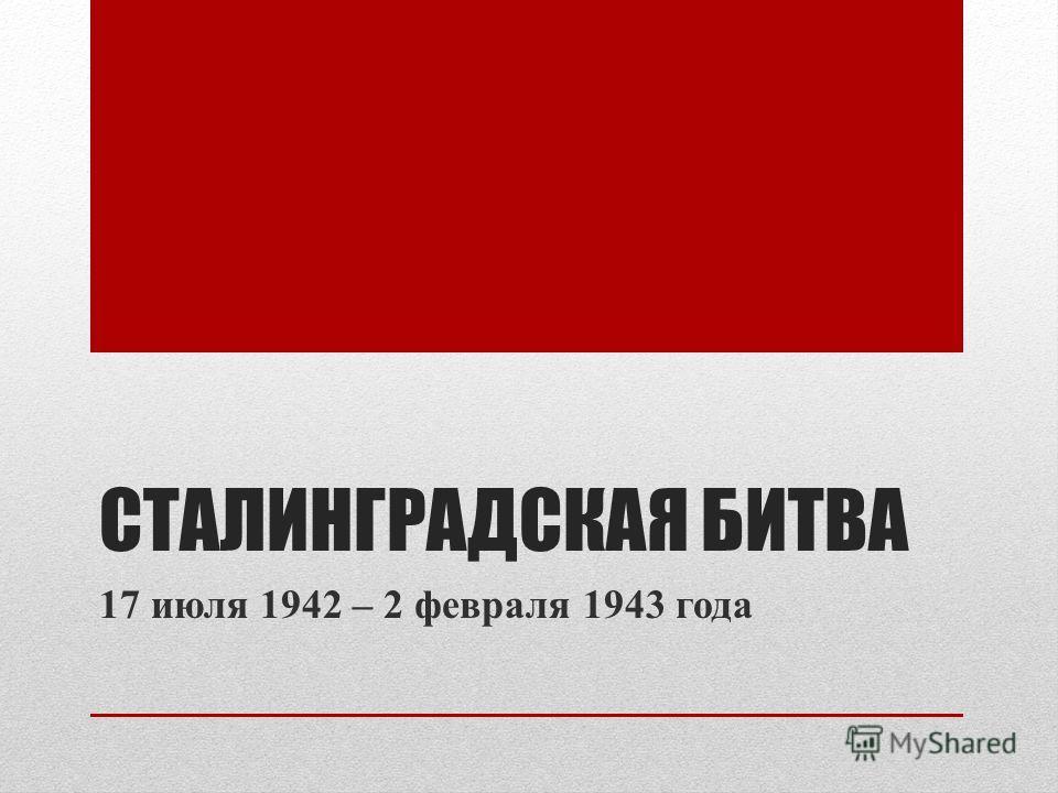 СТАЛИНГРАДСКАЯ БИТВА 17 июля 1942 – 2 февраля 1943 года